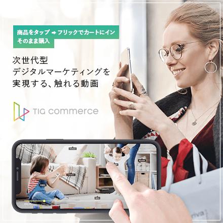 TIG commerce(ティグコマース):触れる動画でリテール業界の次世代デジタルマーケを実現