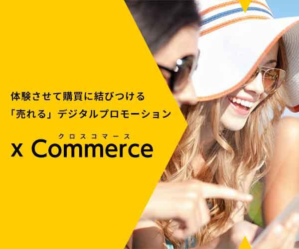 体験させて購買に結びつける「売れる」デジタルプロモーション x Commerce(クロスコマース)
